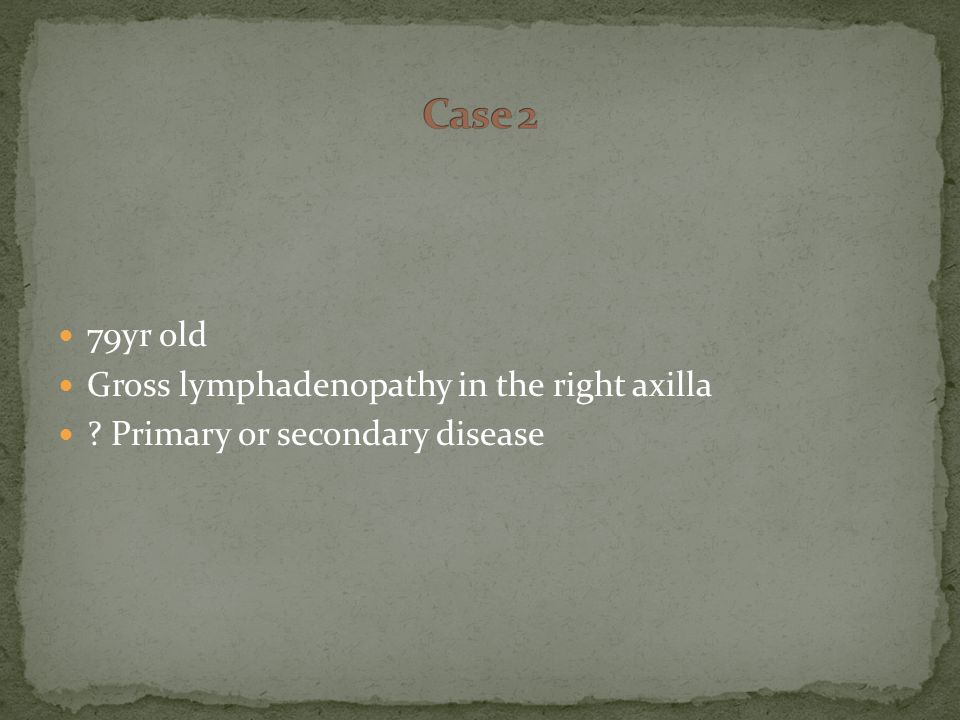 79yr old Gross lymphadenopathy in the right axilla Primary or secondary disease