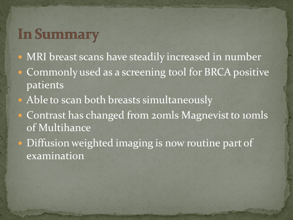 MRI breast scans have steadily increased in number Commonly used as a screening tool for BRCA positive patients Able to scan both breasts simultaneously Contrast has changed from 20mls Magnevist to 10mls of Multihance Diffusion weighted imaging is now routine part of examination