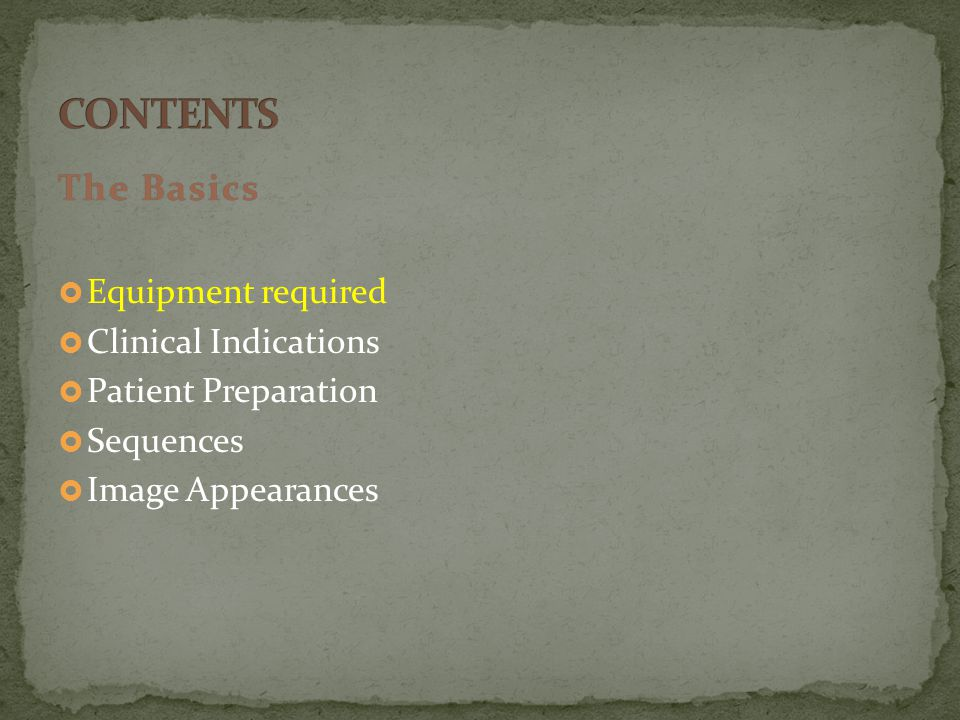 The BasicsThe Basics  Equipment required  Clinical Indications  Patient Preparation  Sequences  Image Appearances