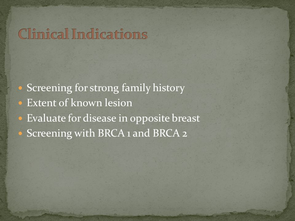Screening for strong family history Extent of known lesion Evaluate for disease in opposite breast Screening with BRCA 1 and BRCA 2