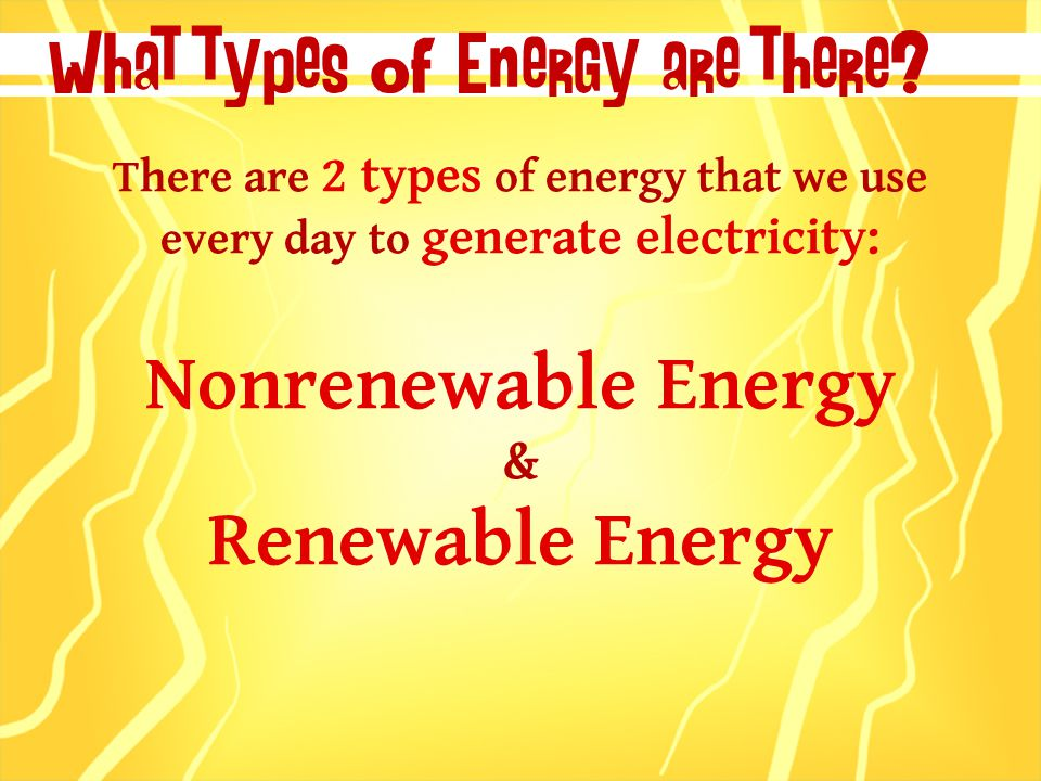 There are 2 types of energy that we use every day to generate electricity: Nonrenewable Energy & Renewable Energy What types of Energy are there