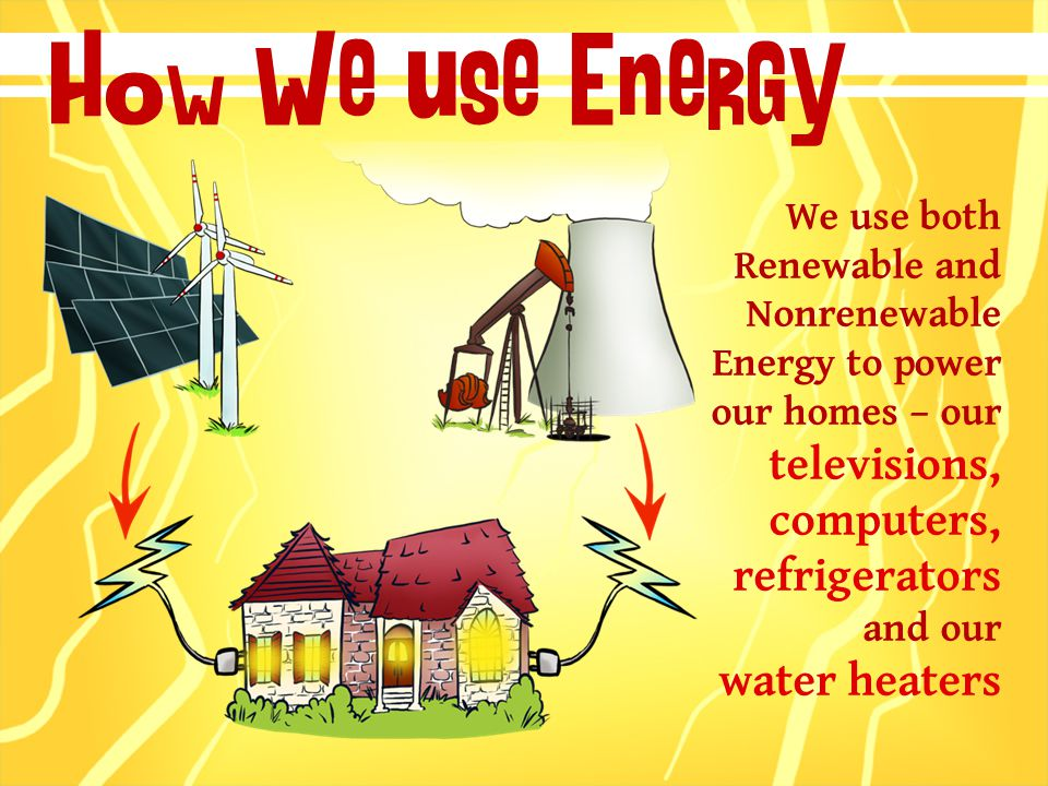 How We use Energy We use both Renewable and Nonrenewable Energy to power our homes – our televisions, computers, refrigerators and our water heaters