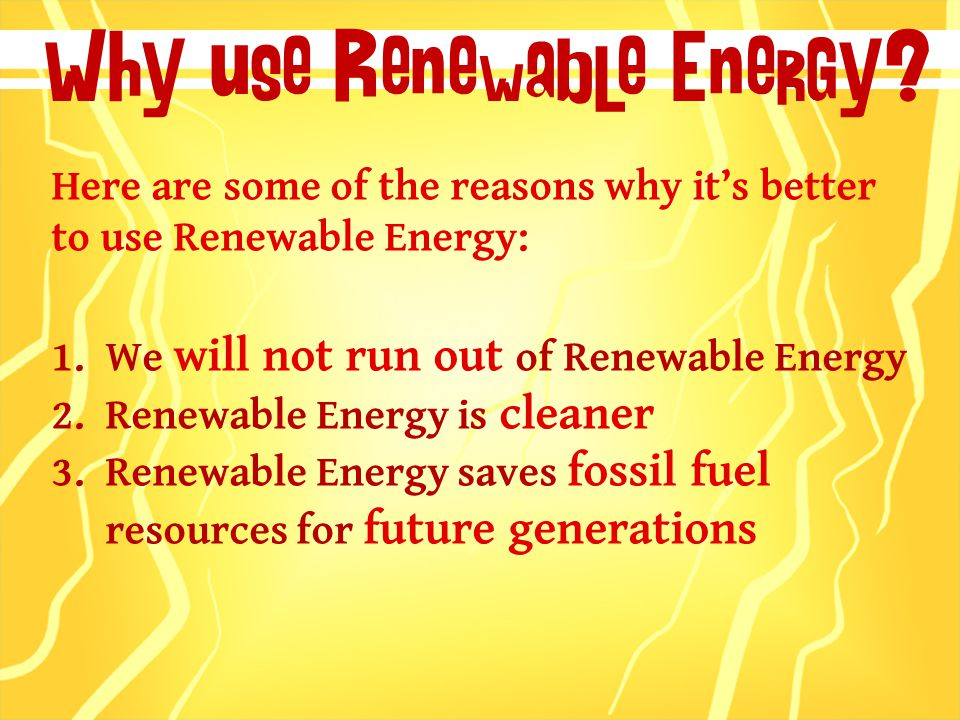 Here are some of the reasons why it's better to use Renewable Energy: 1.