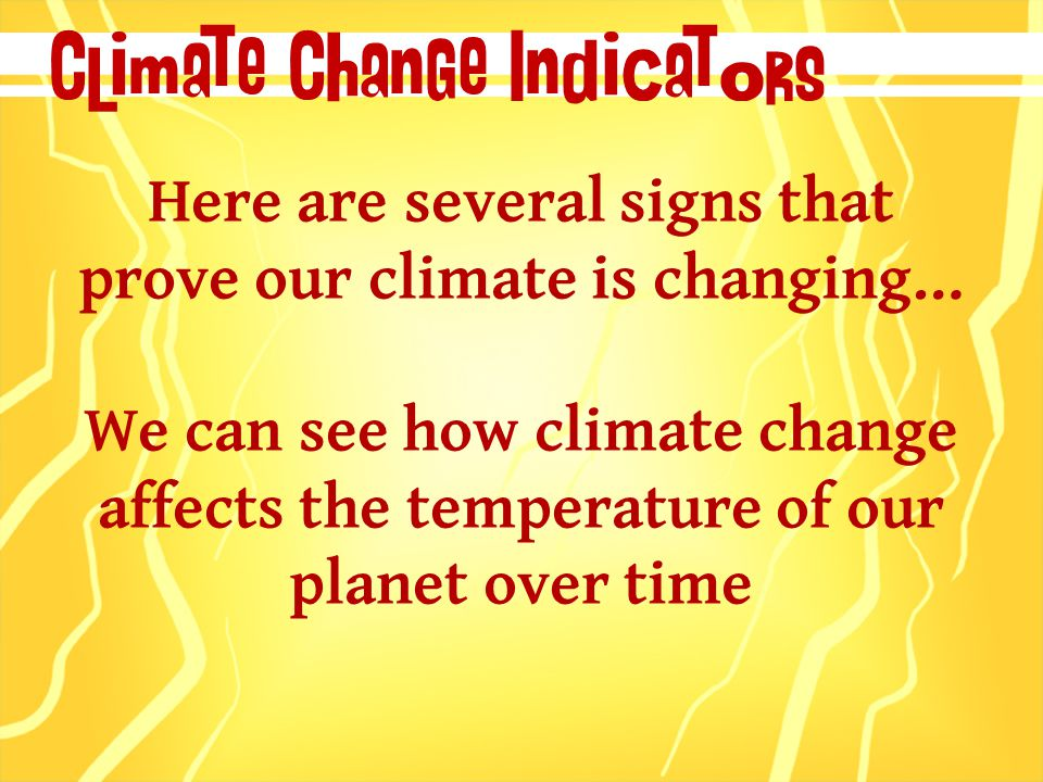 Climate Change Indicators Here are several signs that prove our climate is changing… We can see how climate change affects the temperature of our planet over time