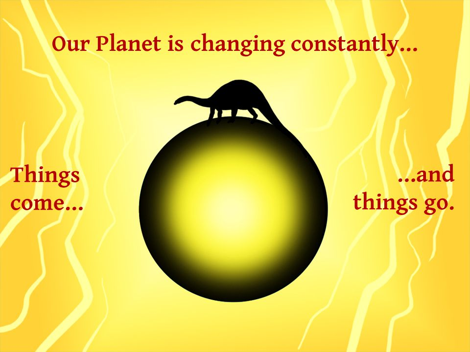 Our Planet is changing constantly… Things come… …and things go.