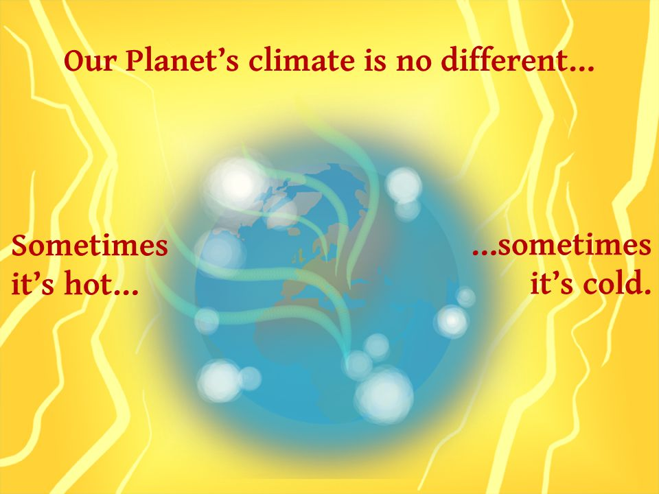 Our Planet's climate is no different… Sometimes it's hot… …sometimes it's cold.