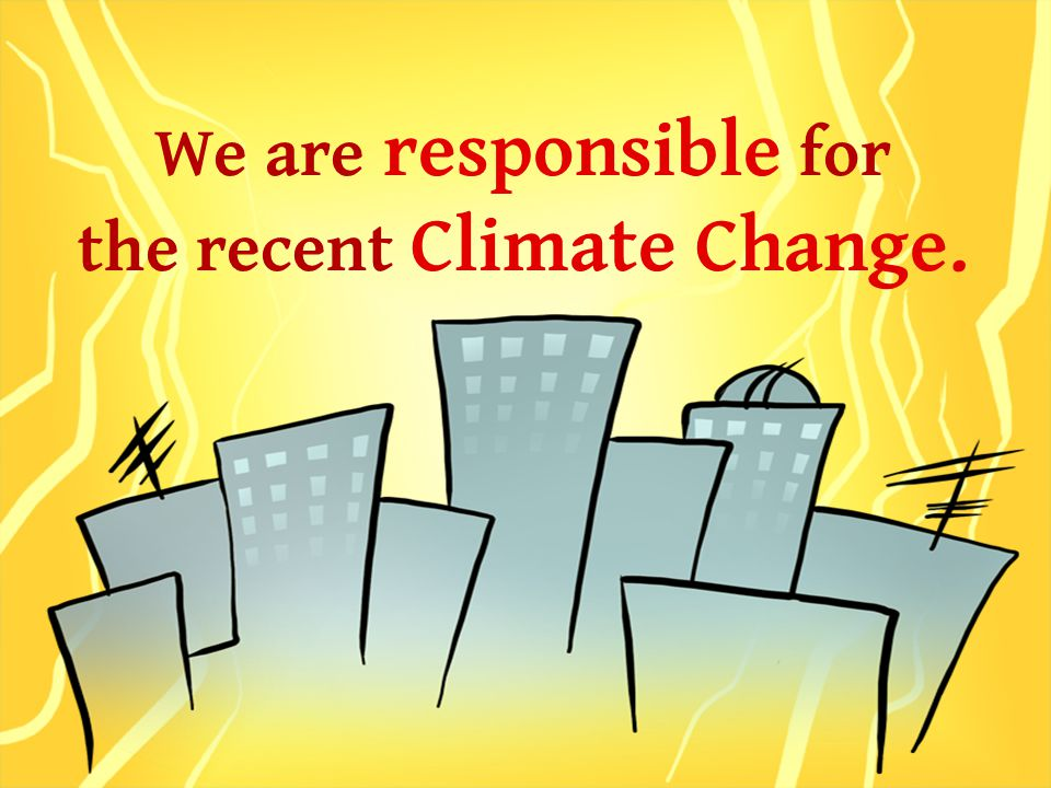 We are responsible for the recent Climate Change.