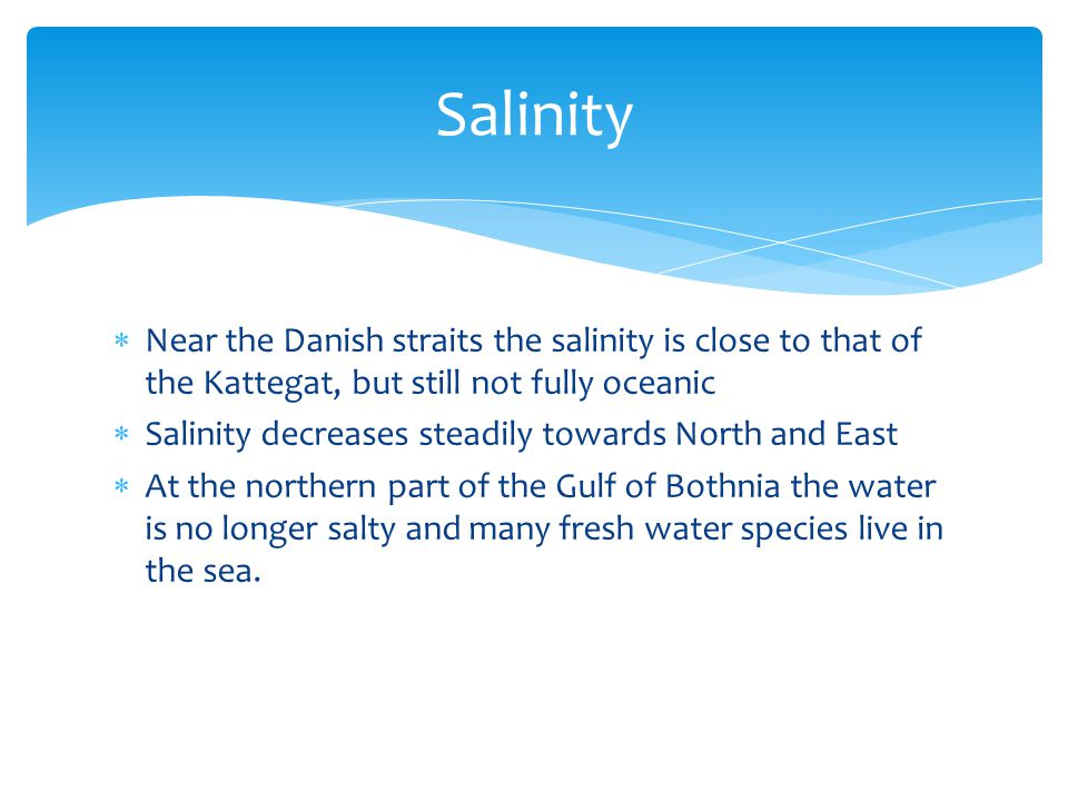  Near the Danish straits the salinity is close to that of the Kattegat, but still not fully oceanic  Salinity decreases steadily towards North and East  At the northern part of the Gulf of Bothnia the water is no longer salty and many fresh water species live in the sea.