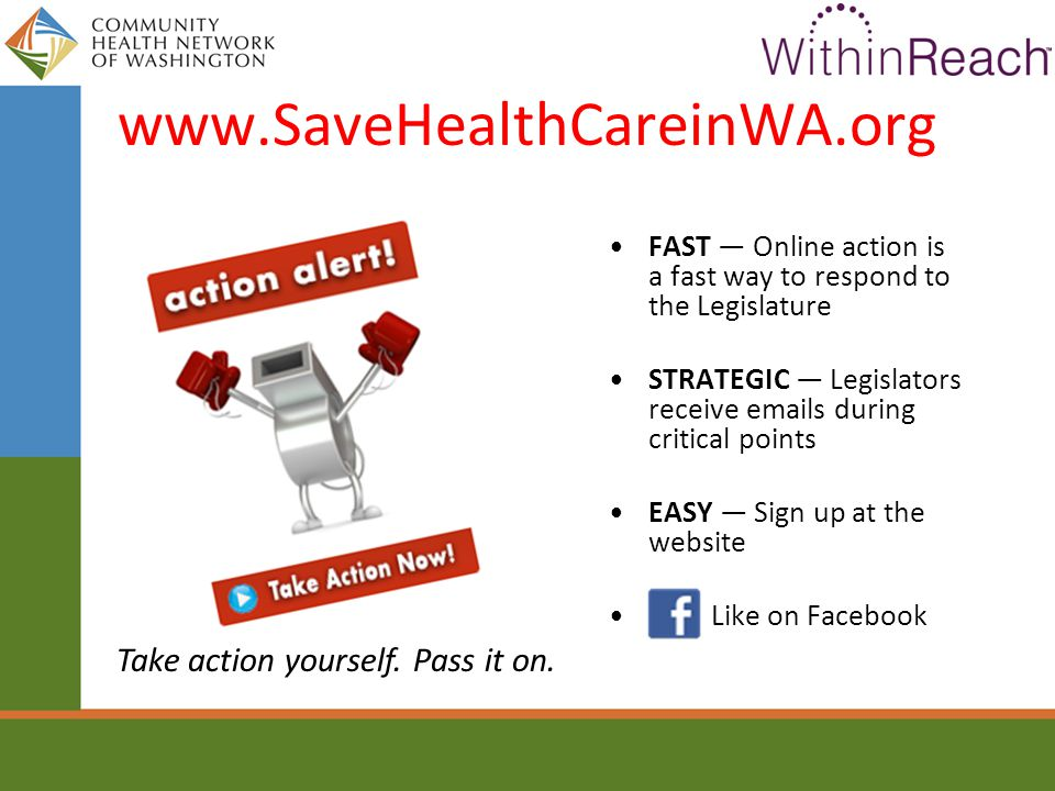 www.SaveHealthCareinWA.org FAST — Online action is a fast way to respond to the Legislature STRATEGIC — Legislators receive emails during critical points EASY — Sign up at the website Like on Facebook Take action yourself.