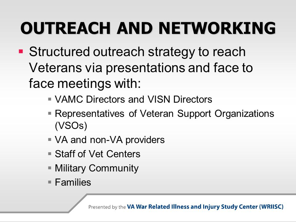 OUTREACH AND NETWORKING  Structured outreach strategy to reach Veterans via presentations and face to face meetings with:  VAMC Directors and VISN Directors  Representatives of Veteran Support Organizations (VSOs)  VA and non-VA providers  Staff of Vet Centers  Military Community  Families