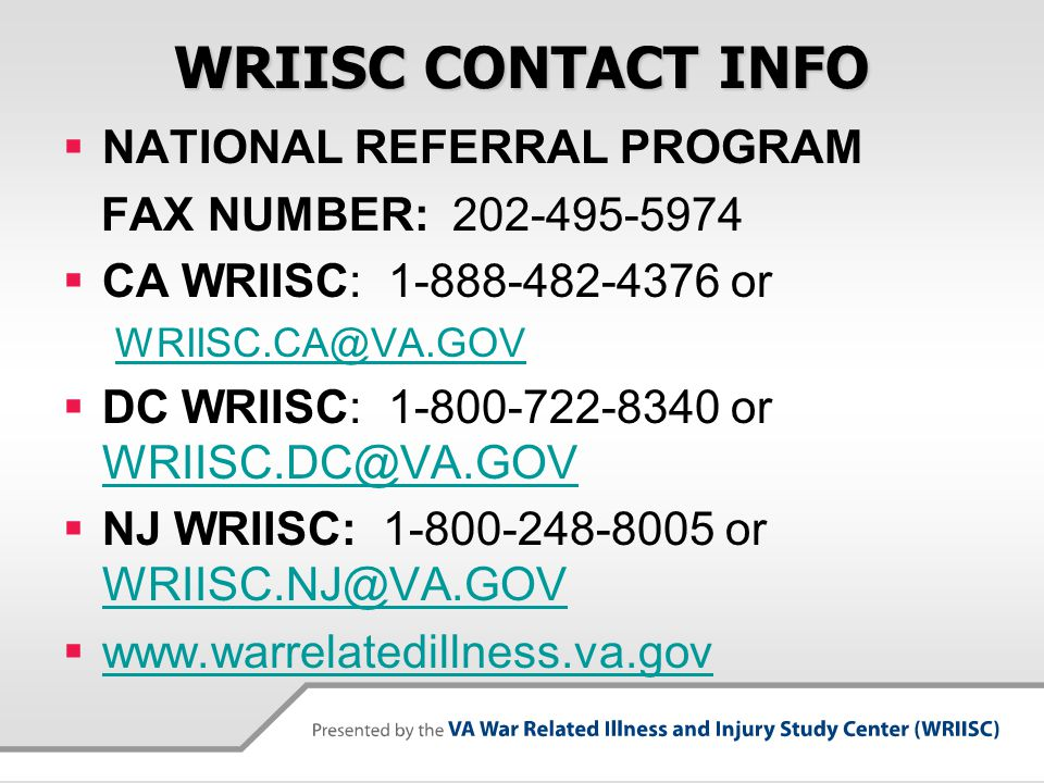 WRIISC CONTACT INFO  NATIONAL REFERRAL PROGRAM FAX NUMBER: 202-495-5974  CA WRIISC: 1-888-482-4376 or WRIISC.CA@VA.GOV  DC WRIISC: 1-800-722-8340 or WRIISC.DC@VA.GOV WRIISC.DC@VA.GOV  NJ WRIISC: 1-800-248-8005 or WRIISC.NJ@VA.GOV WRIISC.NJ@VA.GOV  www.warrelatedillness.va.gov www.warrelatedillness.va.gov