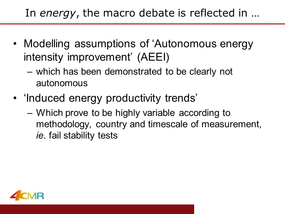 www.eprg.group.cam.ac.uk In energy, the macro debate is reflected in … Modelling assumptions of 'Autonomous energy intensity improvement' (AEEI) –which has been demonstrated to be clearly not autonomous 'Induced energy productivity trends' –Which prove to be highly variable according to methodology, country and timescale of measurement, ie.