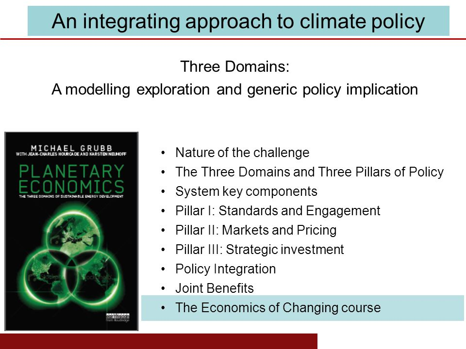 www.eprg.group.cam.ac.uk Nature of the challenge The Three Domains and Three Pillars of Policy System key components Pillar I: Standards and Engagement Pillar II: Markets and Pricing Pillar III: Strategic investment Policy Integration Joint Benefits The Economics of Changing course Three Domains: A modelling exploration and generic policy implication An integrating approach to climate policy