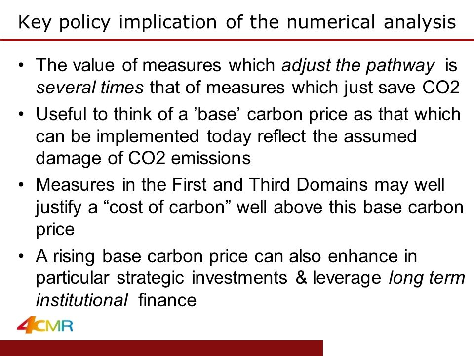 www.eprg.group.cam.ac.uk Key policy implication of the numerical analysis The value of measures which adjust the pathway is several times that of measures which just save CO2 Useful to think of a 'base' carbon price as that which can be implemented today reflect the assumed damage of CO2 emissions Measures in the First and Third Domains may well justify a cost of carbon well above this base carbon price A rising base carbon price can also enhance in particular strategic investments & leverage long term institutional finance
