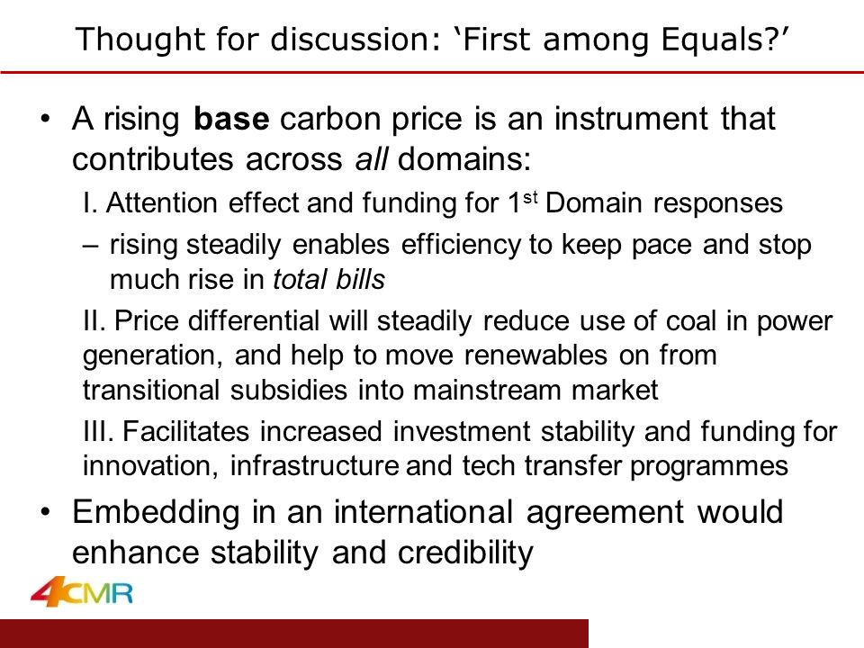 www.eprg.group.cam.ac.uk Thought for discussion: 'First among Equals?' A rising base carbon price is an instrument that contributes across all domains: I.