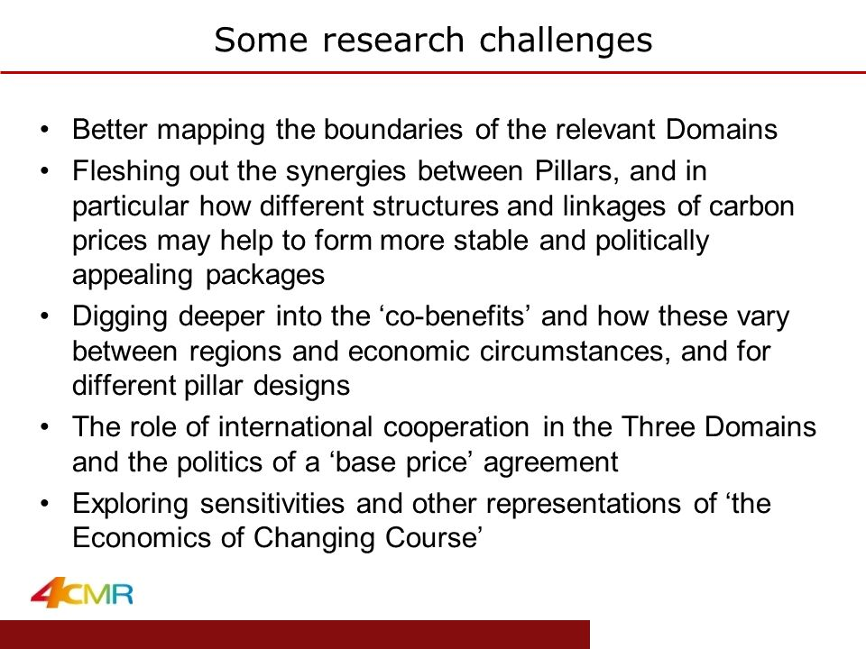 www.eprg.group.cam.ac.uk Some research challenges Better mapping the boundaries of the relevant Domains Fleshing out the synergies between Pillars, and in particular how different structures and linkages of carbon prices may help to form more stable and politically appealing packages Digging deeper into the 'co-benefits' and how these vary between regions and economic circumstances, and for different pillar designs The role of international cooperation in the Three Domains and the politics of a 'base price' agreement Exploring sensitivities and other representations of 'the Economics of Changing Course'