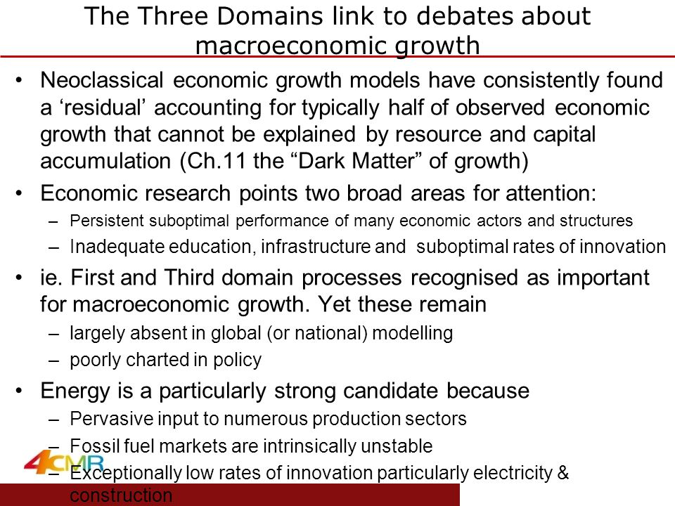 www.eprg.group.cam.ac.uk The Three Domains link to debates about macroeconomic growth Neoclassical economic growth models have consistently found a 'residual' accounting for typically half of observed economic growth that cannot be explained by resource and capital accumulation (Ch.11 the Dark Matter of growth) Economic research points two broad areas for attention: –Persistent suboptimal performance of many economic actors and structures –Inadequate education, infrastructure and suboptimal rates of innovation ie.