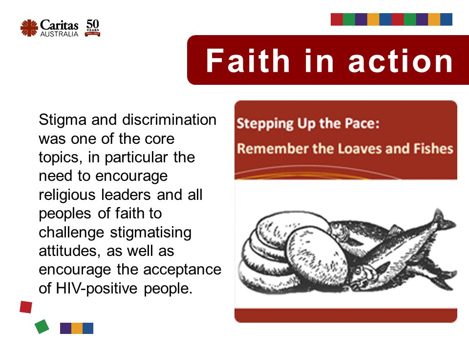 Faith in action Stigma and discrimination was one of the core topics, in particular the need to encourage religious leaders and all peoples of faith to challenge stigmatising attitudes, as well as encourage the acceptance of HIV-positive people.