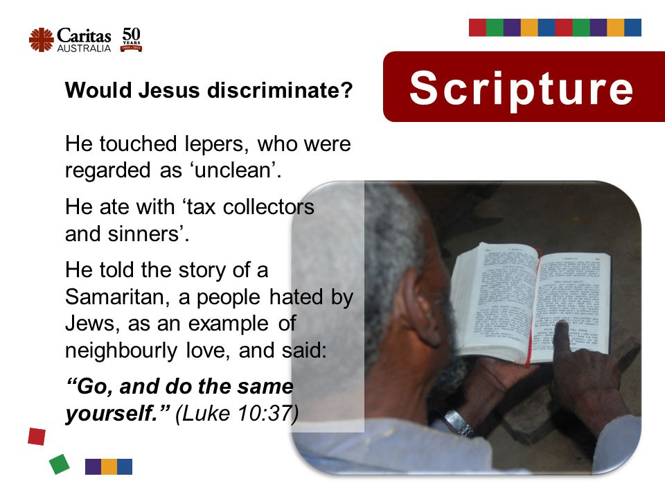 Scripture Would Jesus discriminate. He touched lepers, who were regarded as 'unclean'.