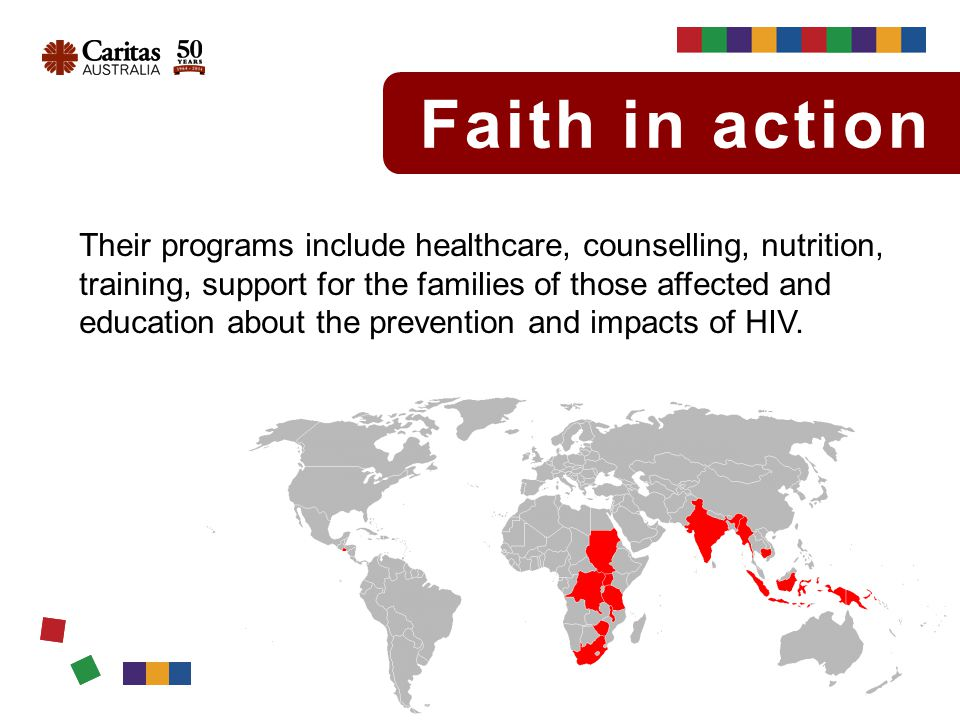 Faith in action Their programs include healthcare, counselling, nutrition, training, support for the families of those affected and education about the prevention and impacts of HIV.