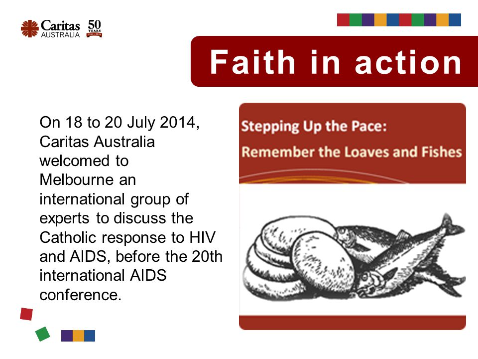 Faith in action With Catholic agencies providing as much as 25 per cent of care worldwide for people living with HIV and AIDS, this was a chance for key agencies to share ideas.
