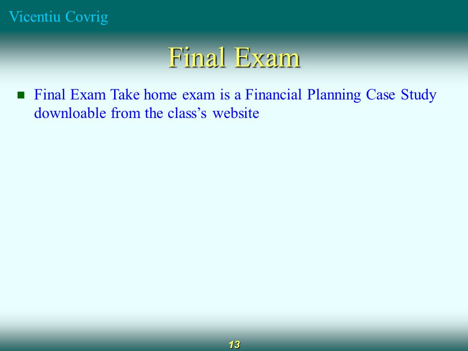 Vicentiu Covrig 13 Final Exam Final Exam Take home exam is a Financial Planning Case Study downloable from the class's website