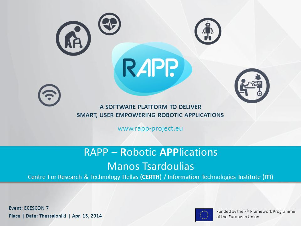 Funded by the 7 th Framework Programme of the European Union A SOFTWARE PLATFORM TO DELIVER SMART, USER EMPOWERING ROBOTIC APPLICATIONS RAPP – Robotic APPlications Manos Tsardoulias Centre For Research & Technology Hellas (CERTH) / Information Technologies Institute (ITI) www.rapp-project.eu Event: ECESCON 7 Place | Date: Thessaloniki | Apr.