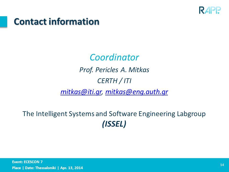 Event: ECESCON 7 Place | Date: Thessaloniki | Apr. 13, 2014 Contact information 14 Coordinator Prof. Pericles A. Mitkas CERTH / ITI mitkas@iti.grmitka
