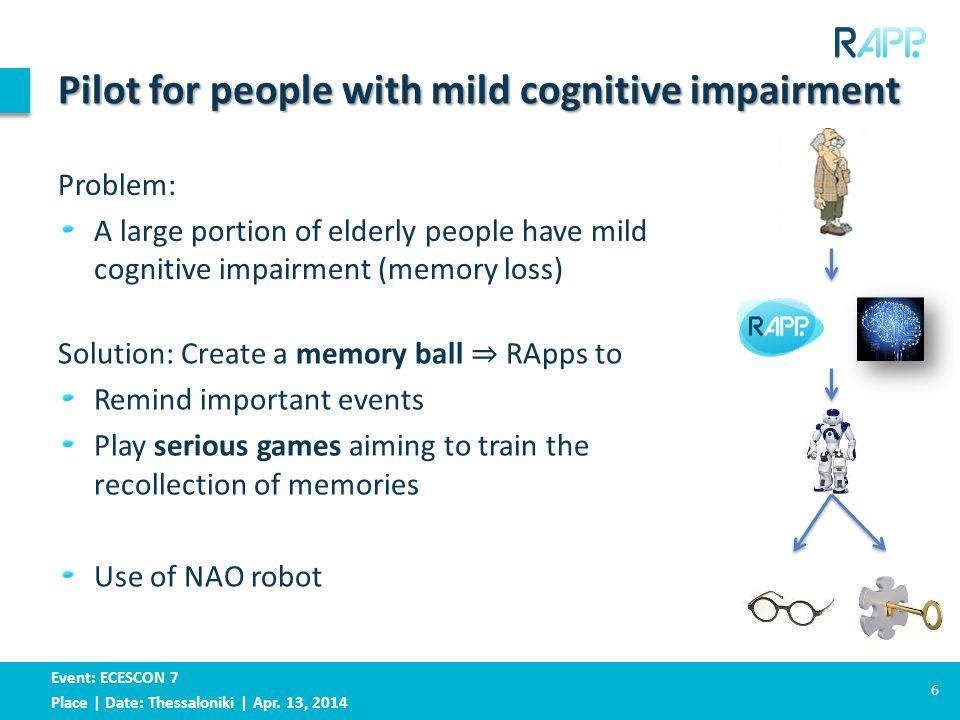 Event: ECESCON 7 Place | Date: Thessaloniki | Apr. 13, 2014 Pilot for people with mild cognitive impairment 6 Problem: A large portion of elderly peop