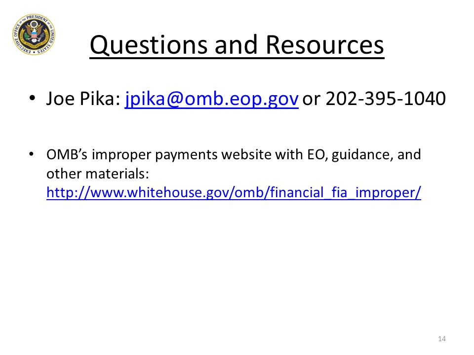 Questions and Resources Joe Pika: jpika@omb.eop.gov or 202-395-1040jpika@omb.eop.gov OMB's improper payments website with EO, guidance, and other mate