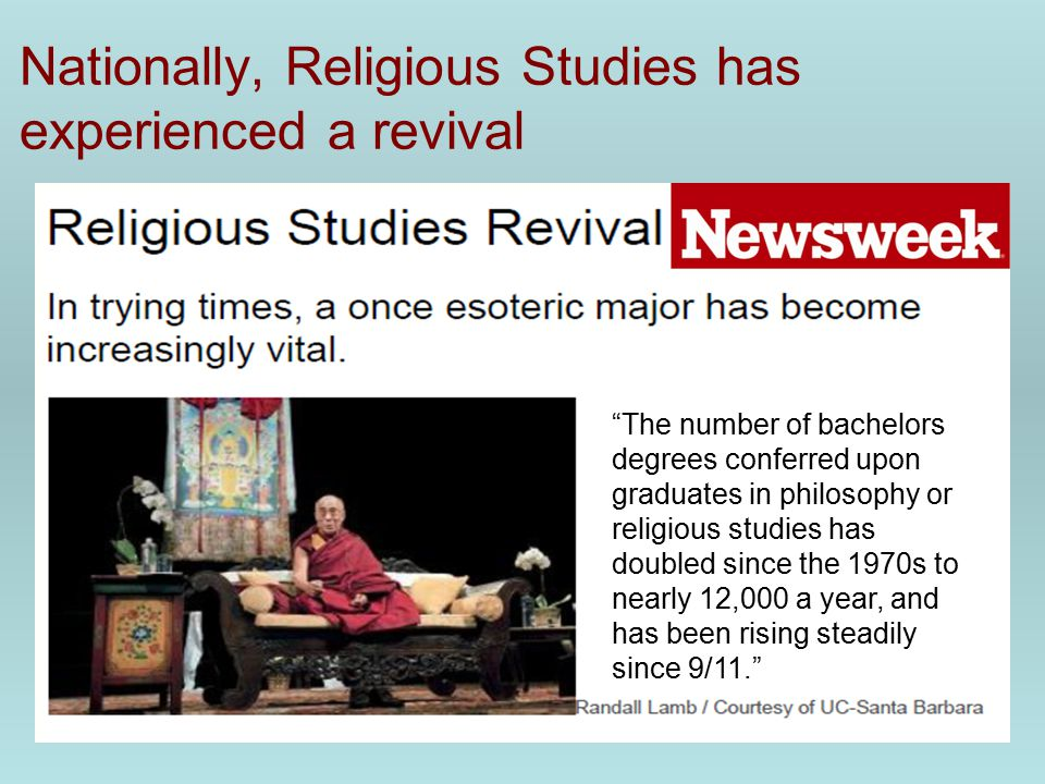 Nationally, Religious Studies has experienced a revival The number of bachelors degrees conferred upon graduates in philosophy or religious studies has doubled since the 1970s to nearly 12,000 a year, and has been rising steadily since 9/11.
