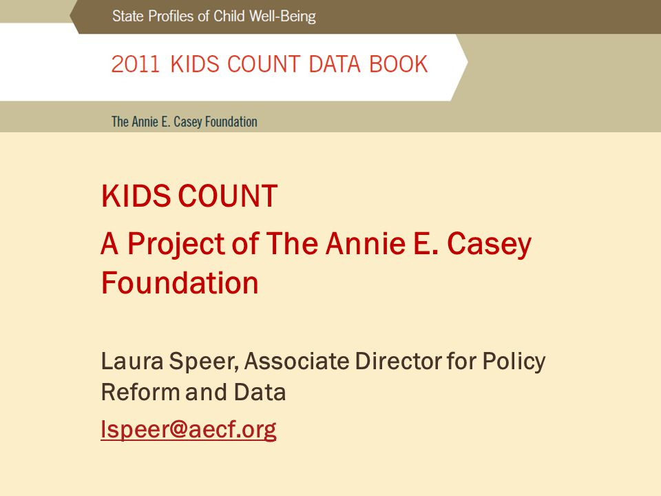 KIDS COUNT A Project of The Annie E. Casey Foundation Laura Speer, Associate Director for Policy Reform and Data lspeer@aecf.org
