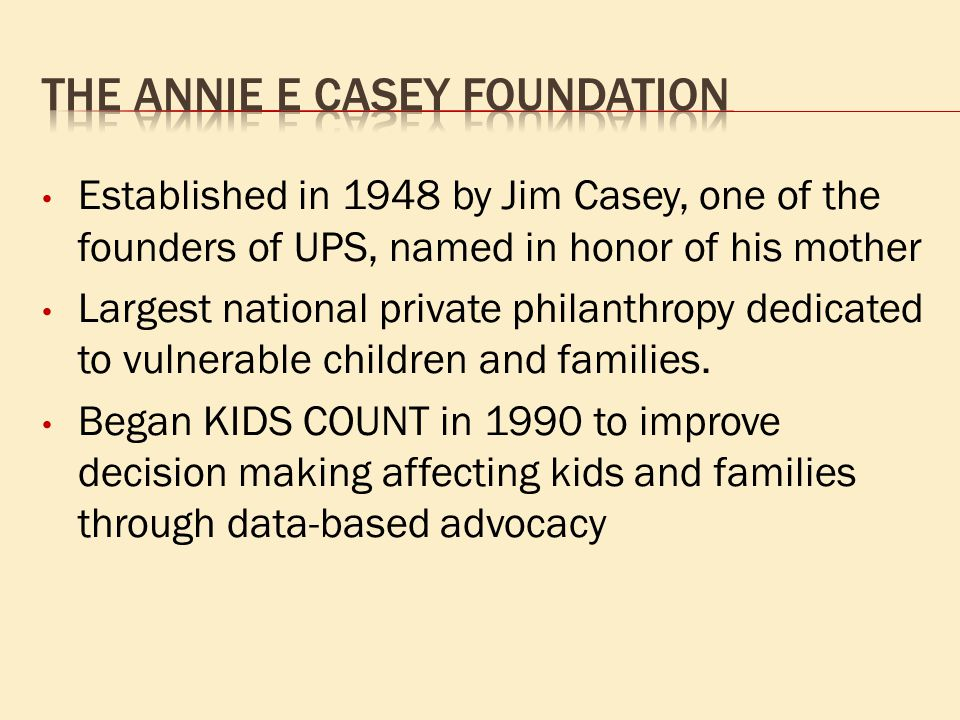 Established in 1948 by Jim Casey, one of the founders of UPS, named in honor of his mother Largest national private philanthropy dedicated to vulnerab