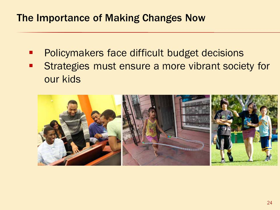  Policymakers face difficult budget decisions  Strategies must ensure a more vibrant society for our kids The Importance of Making Changes Now 24