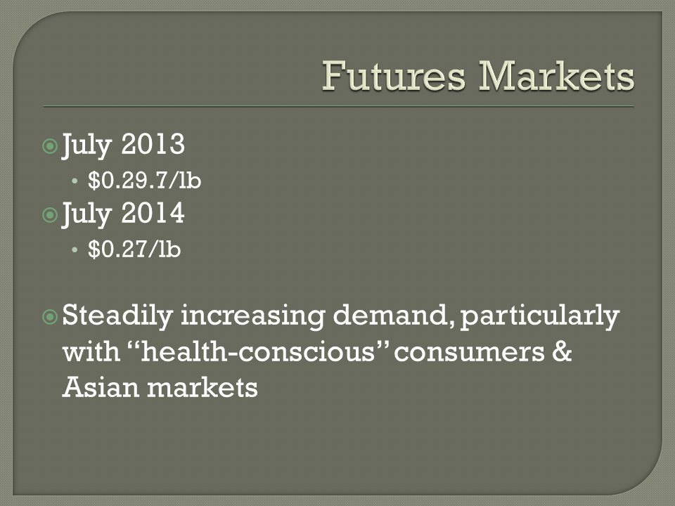 """ July 2013 $0.29.7/lb  July 2014 $0.27/lb  Steadily increasing demand, particularly with """"health-conscious"""" consumers & Asian markets"""