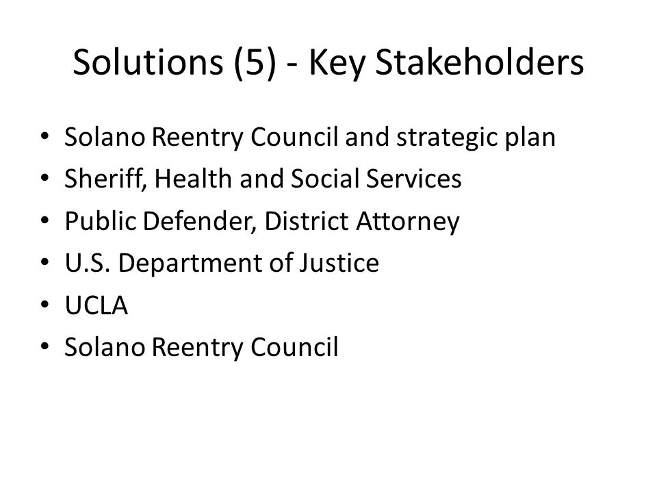 Solutions (5) - Key Stakeholders Solano Reentry Council and strategic plan Sheriff, Health and Social Services Public Defender, District Attorney U.S.