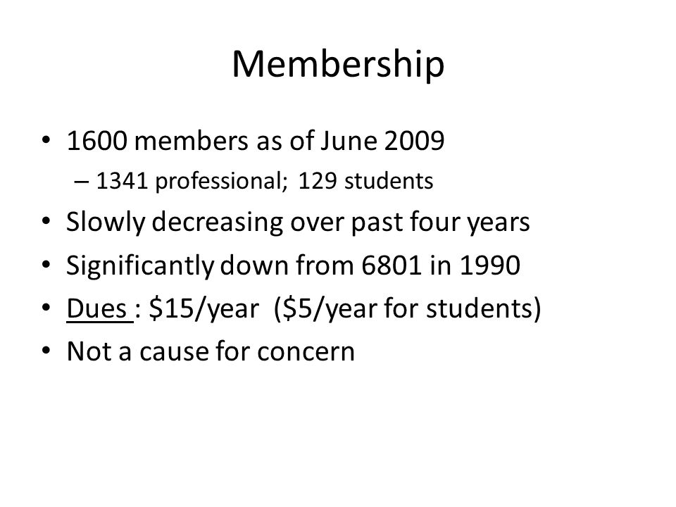 Membership 1600 members as of June 2009 – 1341 professional; 129 students Slowly decreasing over past four years Significantly down from 6801 in 1990