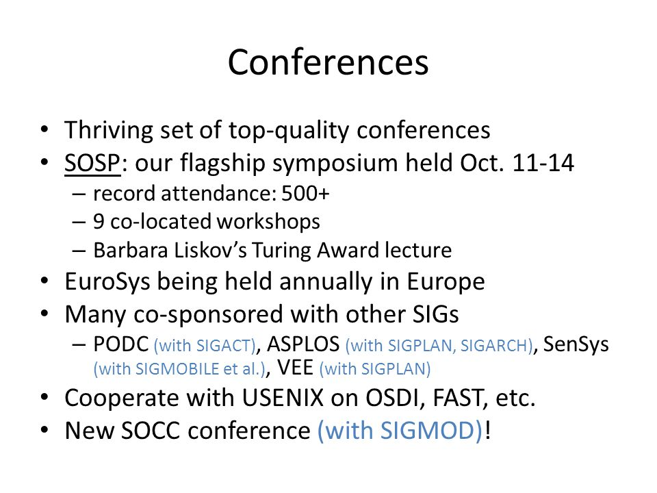 Conferences Thriving set of top-quality conferences SOSP: our flagship symposium held Oct. 11-14 – record attendance: 500+ – 9 co-located workshops –