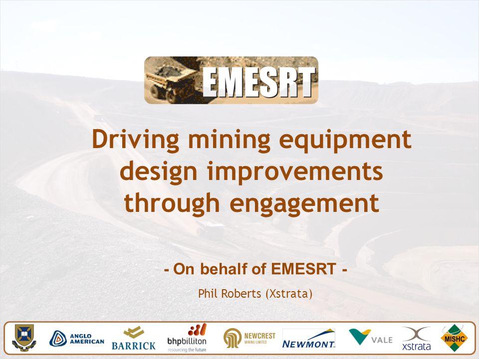 Driving mining equipment design improvements through engagement - On behalf of EMESRT - Phil Roberts (Xstrata)