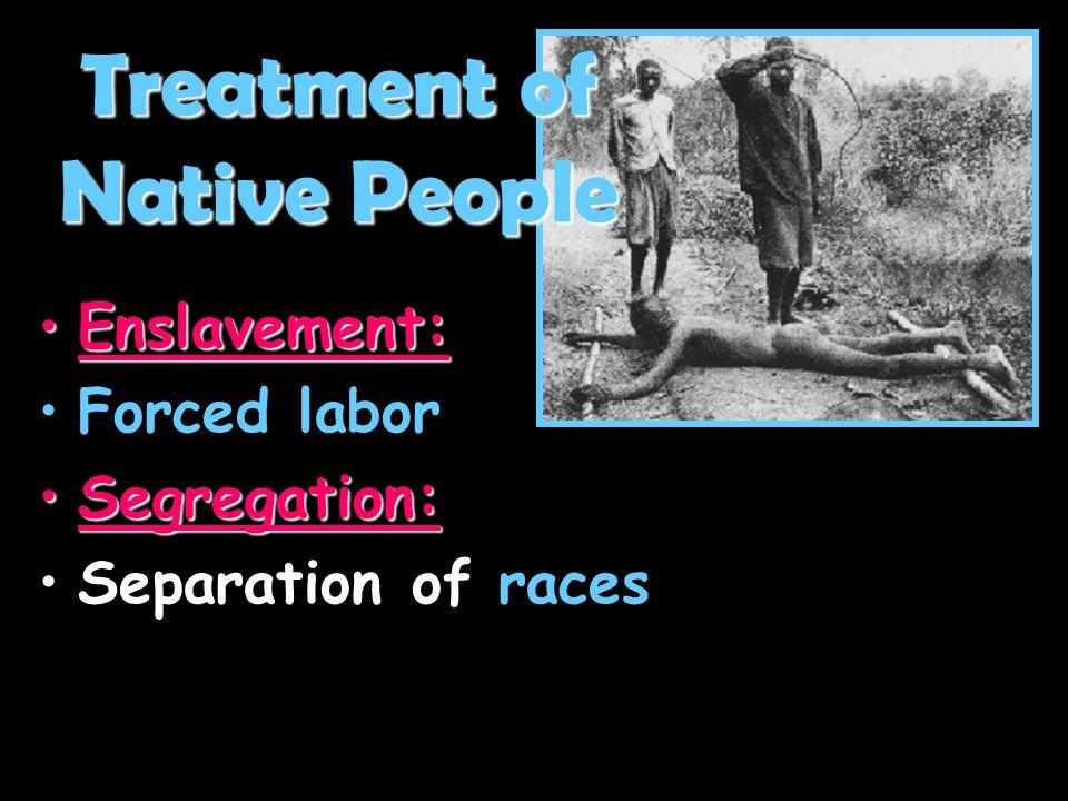 Enslavement:Enslavement: Forced laborForced labor Segregation:Segregation: Separation of racesSeparation of races Treatment of Native People