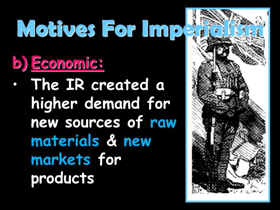 b)Economic: The IR created a higher demand for new sources of raw materials & new markets for productsThe IR created a higher demand for new sources o