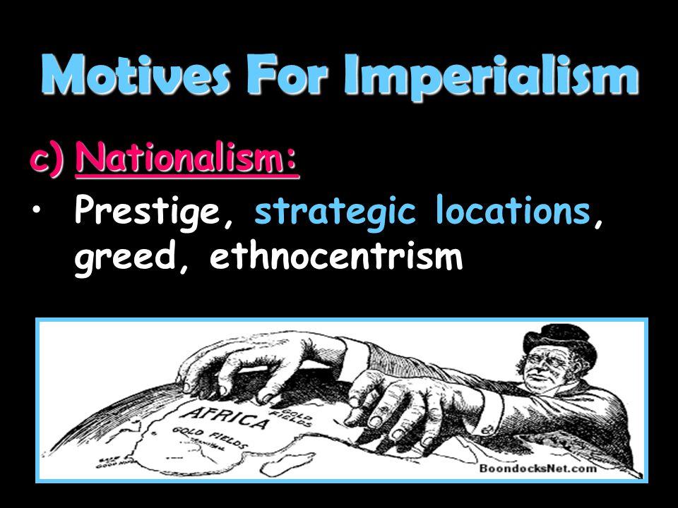 c)Nationalism: Prestige, strategic locations, greed, ethnocentrismPrestige, strategic locations, greed, ethnocentrism