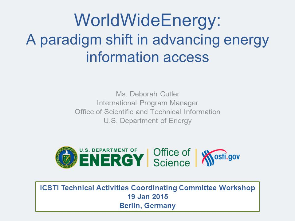 WorldWideEnergy: A paradigm shift in advancing energy information access Ms. Deborah Cutler International Program Manager Office of Scientific and Tec