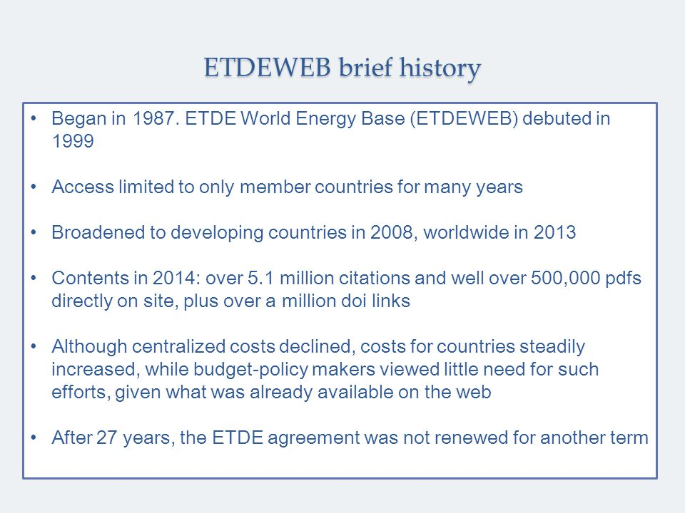Began in 1987. ETDE World Energy Base (ETDEWEB) debuted in 1999 Access limited to only member countries for many years Broadened to developing countri