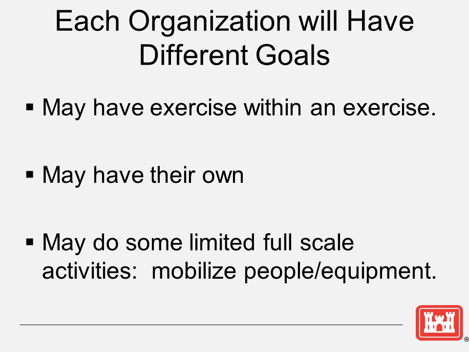 Each Organization will Have Different Goals  May have exercise within an exercise.