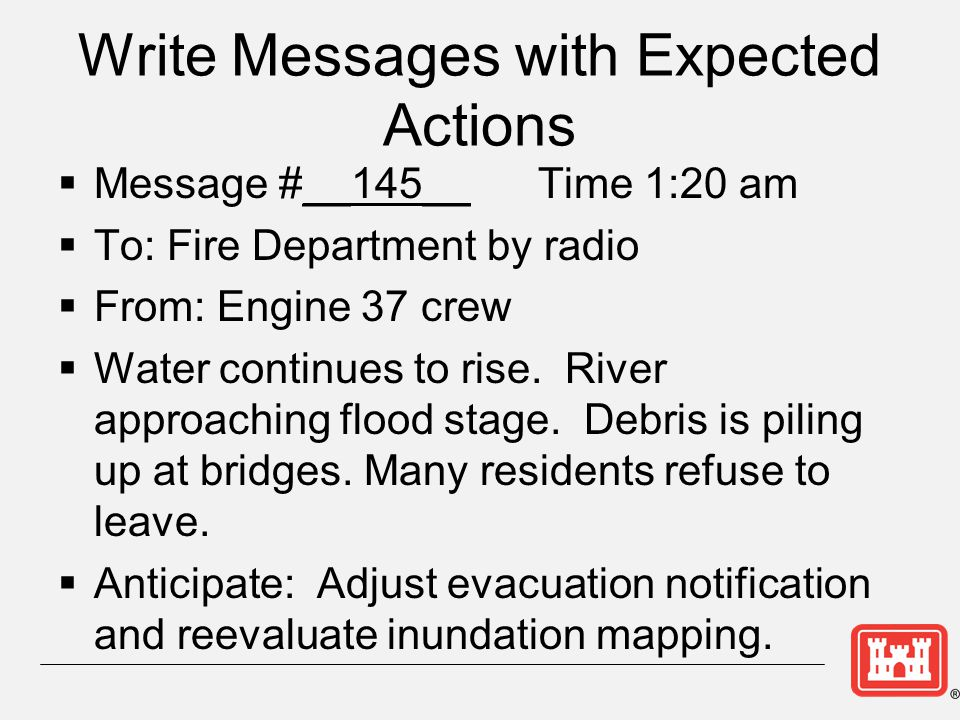 Write Messages with Expected Actions  Message #__145__ Time 1:20 am  To: Fire Department by radio  From: Engine 37 crew  Water continues to rise.