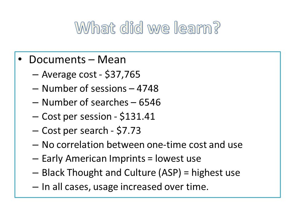 Documents – Mean – Average cost - $37,765 – Number of sessions – 4748 – Number of searches – 6546 – Cost per session - $131.41 – Cost per search - $7.73 – No correlation between one-time cost and use – Early American Imprints = lowest use – Black Thought and Culture (ASP) = highest use – In all cases, usage increased over time.