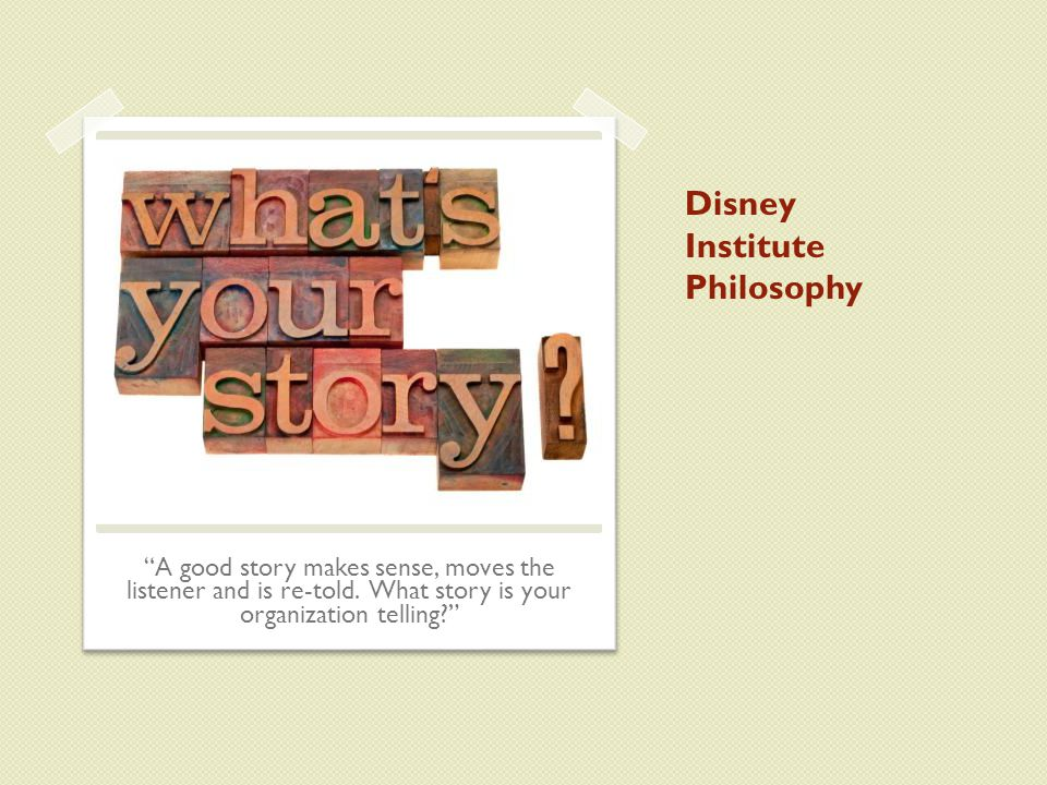 Disney Institute Philosophy A good story makes sense, moves the listener and is re-told.