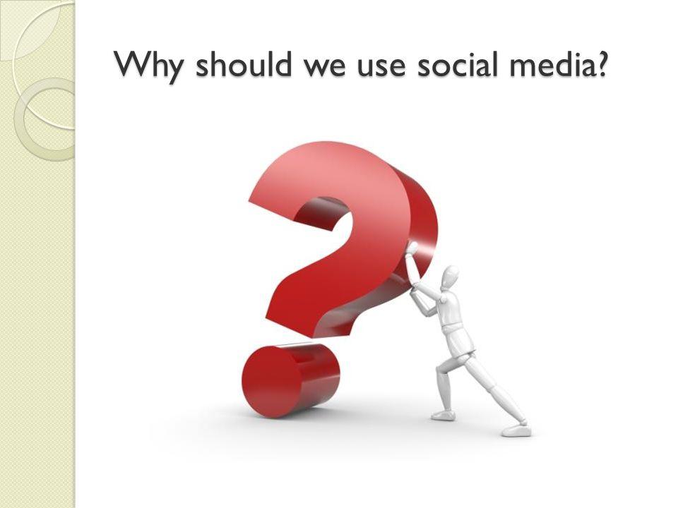 Why should we use social media?
