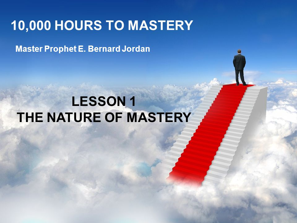 10,000 HOURS TO MASTERY Master Prophet E. Bernard Jordan LESSON 1 THE NATURE OF MASTERY